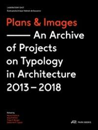PLANS & IMAGES AN ARCHIVE OF PROJECTS ON TYPOLOGY IN ARCHITECTURE 2013-2018 /ANGLAIS