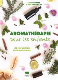 Aromathérapie pour les enfants : 100 préparations pour tous les jours