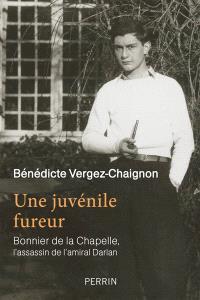 Une juvénile fureur : Bonnier de La Chapelle, l'assassin de l'amiral Darlan