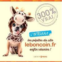 Les pépites du site leboncoin.fr enfin réunies ! : l'intégrale : 300 % vrai