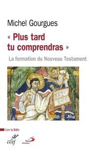 Plus tard tu comprendras : la formation du Nouveau Testament comme témoin de maturations croyantes