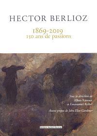 Hector Berlioz : 1869-2019 : 150 ans de passions