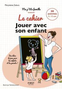 Le cahier jouer avec son enfant : des idées de jeux pour les enfants et les parents ! : 50 activités 5-12 ans
