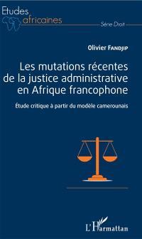 Les mutations récentes de la justice administrative en Afrique francophone : étude critique à partir du modèle camerounais