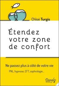 Etendez votre zone de confort : ne passez plus à côté de votre vie : PNL, hypnose, EFT, sophrologie...