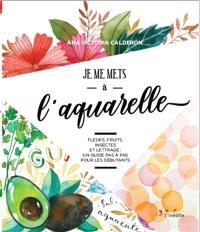 Je me mets à l'aquarelle : fleurs, fruits, insectes et lettrage : un guide pas à pas pour les débutants