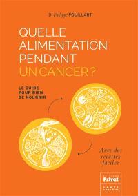 Quelle alimentation pendant un cancer ? : le guide pour bien se nourrir : avec des recettes faciles