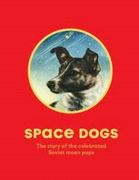 SPACE DOGS THE STORY OF THE CELEBRATED SOVIET MOON PUPS /ANGLAIS