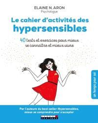 Le cahier d'activités des hypersensibles : 40 tests et exercices pour mieux se connaître et mieux vivre