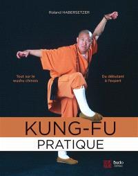 Kung-fu pratique : du débutant à l'expert : tout sur le wushu chinois
