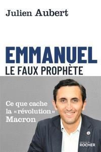 Emmanuel : le faux prophète : ce que cache la révolution Macron