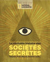 La véritable histoire des sociétés secrètes : templiers, francs-maçons, illuminati, mafia...