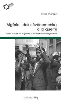 Algérie : des événements à la guerre : idées reçues sur la guerre d'indépendance algérienne