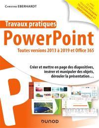 Travaux pratiques avec PowerPoint : toutes versions 2013 à 2019 et Office 365 : créer et mettre en page des diapositives, insérer et manipuler des objets, dérouler la présentation...