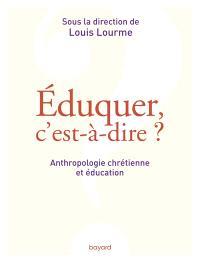 Eduquer, c'est-à-dire ? : anthropologie chrétienne et éducation