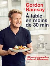 A table en moins de 30 min : 100 recettes rapides, faciles et délicieuses
