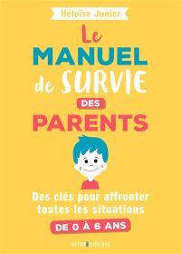 Le manuel de survie des parents : des clés pour affronter toutes les situations : de 0 à 6 ans