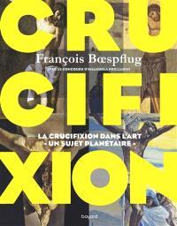 Crucifixion : la crucifixion dans l'art, un sujet planétaire