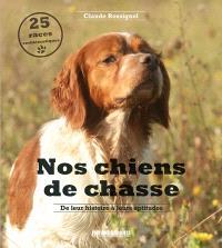 Nos chiens de chasse : de leur histoire à leurs aptitudes : 25 races emblématiques
