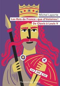 Les rois de France, que d'histoires ! : de Clovis à Louis V