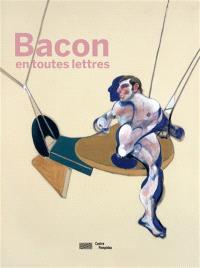 Bacon en toutes lettres : exposition, Paris, Centre national d'art et de culture Georges Pompidou, du 11 septembre 2019 au 20 janvier 2020