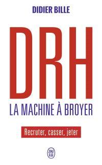 DRH, la machine à broyer : recruter, casser, jeter