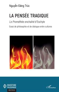La pensée tragique : le Prométhée enchaîné d'Eschyle : essai de philosophie et de dialogue entre cultures