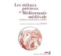 Les métaux précieux en Méditerranée médiévale : exploitations, transformations, circulations : actes du colloque international d'Aix-en-Provence des 6, 7 et 8 octobre 2016