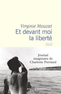 Et devant moi la liberté : journal imaginaire de Charlotte Perriand : récit