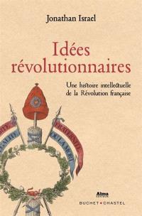 Idées révolutionnaires : une histoire intellectuelle de la Révolution française