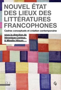 Nouvel état des lieux des littératures francophones : cadres conceptuels et création contemporaine