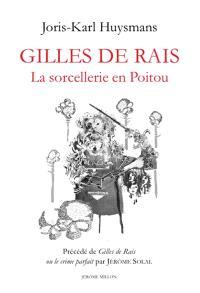 Gilles de Rais : la sorcellerie en Poitou. Précédé de Gilles de Rais ou Le crime parfait