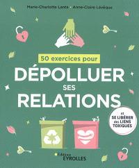 50 exercices pour dépolluer ses relations : et se libérer des liens toxiques
