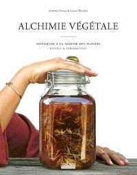 Alchimie végétale : initiation à la sagesse des plantes, rituels & préparations