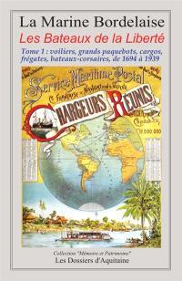 La marine bordelaise : les bateaux de la liberté. Volume 1, Voiliers, grands paquebots, cargos, frégates, bateaux-corsaires : de 1694 à 1939