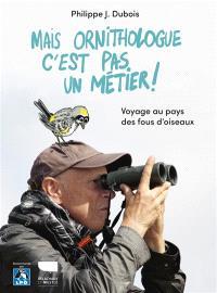 Mais ornithologue c'est pas un métier ! : voyage au pays des fous d'oiseaux