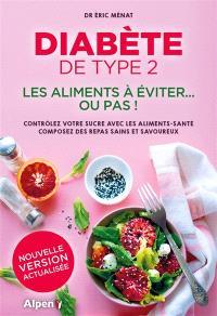 Diabète de type 2 : les aliments à éviter... ou pas ! : contrôlez votre sucre avec les aliments-santé, composez des repas sains et savoureux