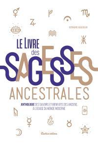 Le livre des sagesses ancestrales : anthologie des savoirs et bienfaits des anciens à l'usage du monde moderne