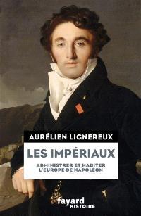 Les impériaux : administrer et habiter l'Europe de Napoléon