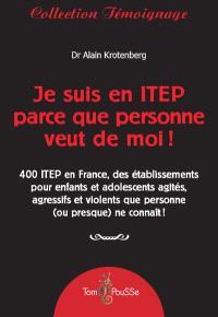 Je suis en ITEP parce que personne veut de moi ! : 400 ITEP en France, des établissements pour enfants et adolescents agressifs ou violents qui ont été exclus de partout !