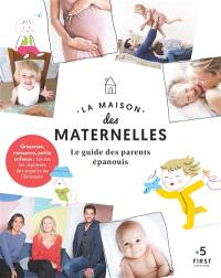 La maison des maternelles : le guide des parents épanouis : grossesse, naissance, petite enfance, toutes les réponses des experts de l'émission