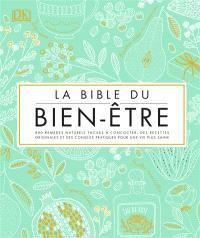 La bible du bien-être : 800 remèdes naturels faciles à concocter, des recettes originales et des conseils pratiques pour une vie plus saine