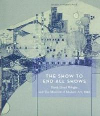 SHOW TO END ALL SHOWS : FRANK LLOYD WRIGHT AND THE MUSEUM OF MODERN ART, 1940 /ANGLAIS