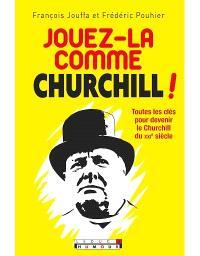 Jouez-la comme Churchill ! : toutes les clés pour devenir le Churchill du XXIe siècle