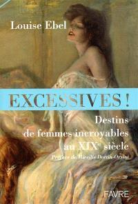 Excessives ! : destins de femmes incroyables au XIXe siècle