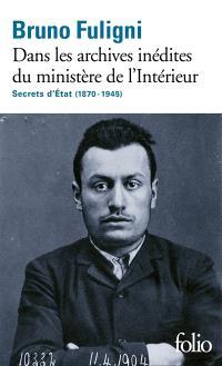 Dans les archives inédites du ministère de l'Intérieur : secrets d'Etat (1870-1945)