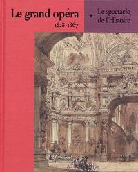 Le grand opéra : 1828-1867 : le spectacle de l'histoire