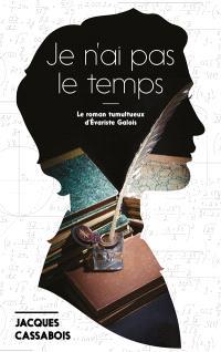Je n'ai pas le temps : le roman tumultueux d'Evariste Galois