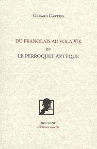 Du franglais au volapük ou Le perroquet aztèque