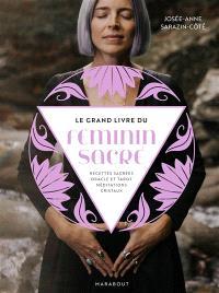 Le grand livre du féminin sacré : recettes sacrées, oracle et tarot, méditations, cristaux